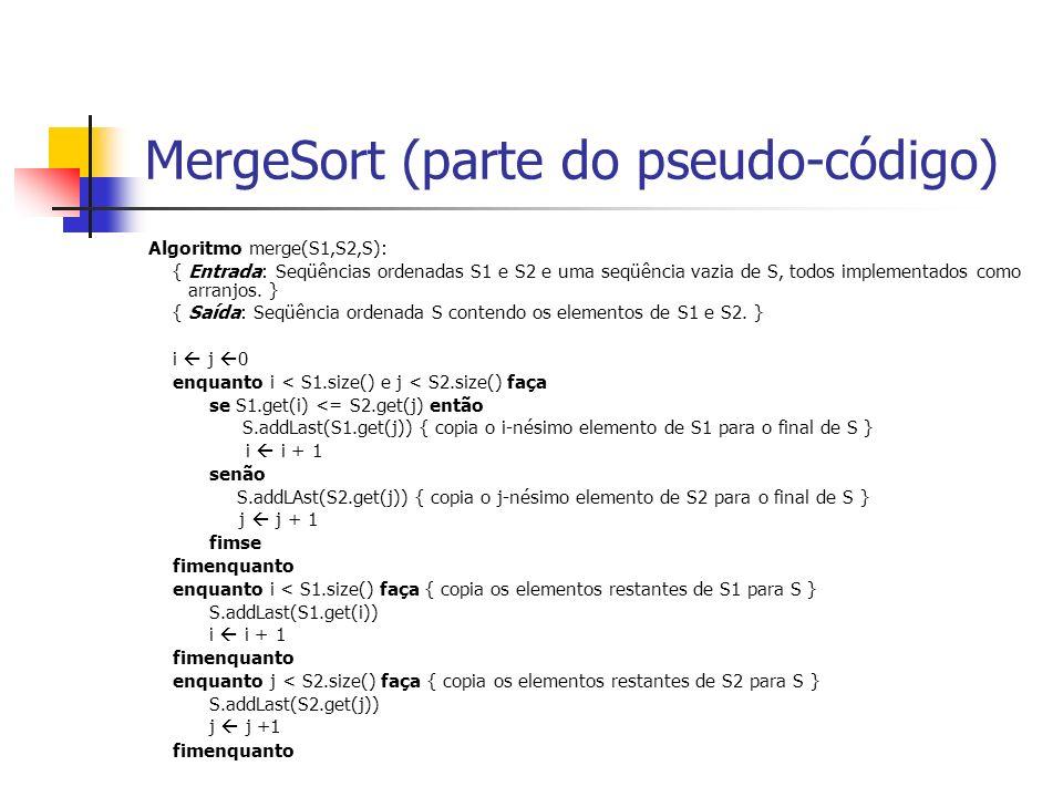 MergeSort (parte do pseudo-código) Algoritmo merge(S1,S2,S): { Entrada: Seqüências ordenadas S1 e S2 e uma seqüência vazia de S, todos implementados c