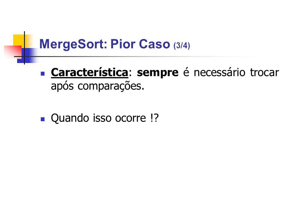 MergeSort: Pior Caso (3/4) Característica: sempre é necessário trocar após comparações. Quando isso ocorre !?