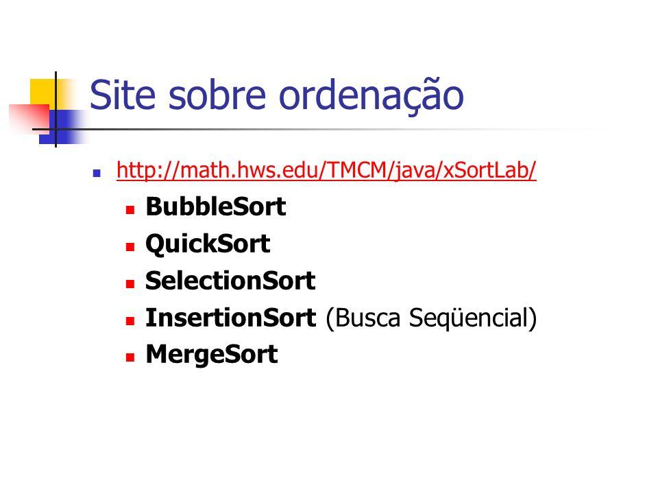 Site sobre ordenação http://math.hws.edu/TMCM/java/xSortLab/ BubbleSort QuickSort SelectionSort InsertionSort (Busca Seqüencial) MergeSort