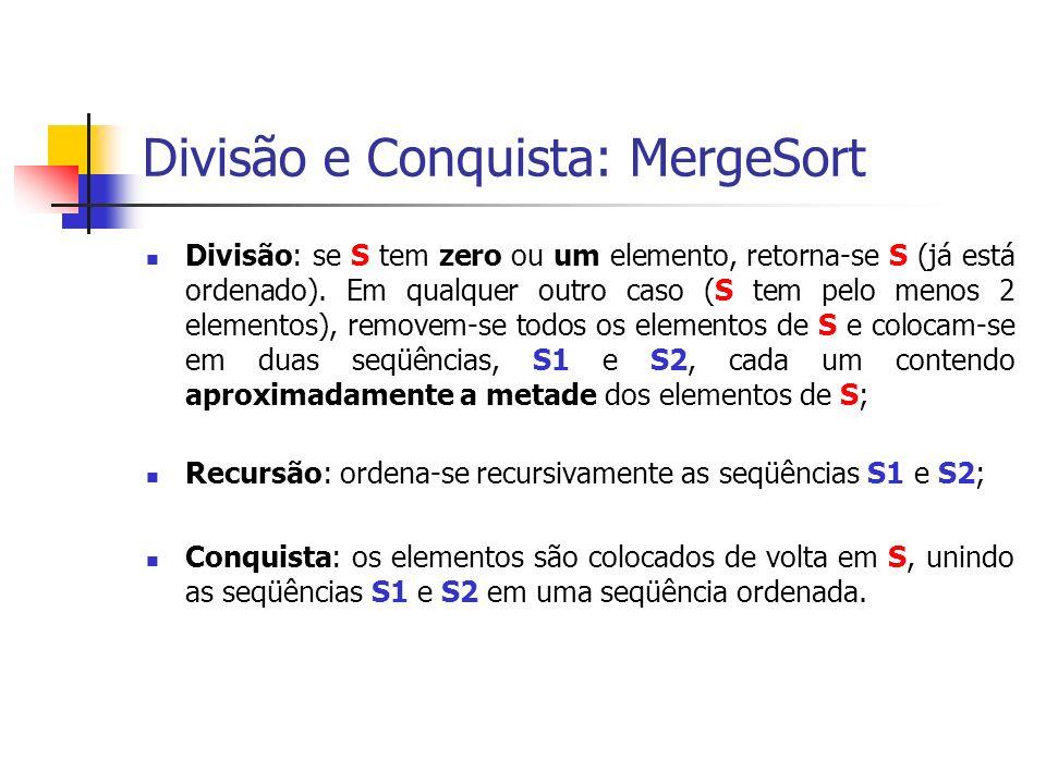 Divisão e Conquista: MergeSort Divisão: se S tem zero ou um elemento, retorna-se S (já está ordenado). Em qualquer outro caso (S tem pelo menos 2 elem