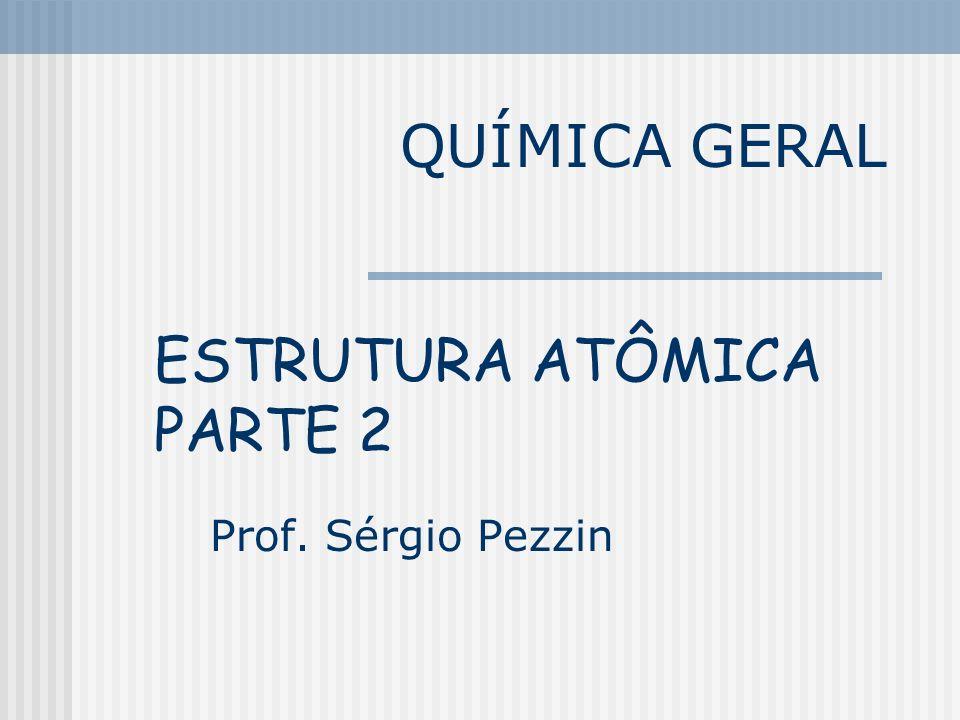QUÍMICA GERAL Prof. Sérgio Pezzin ESTRUTURA ATÔMICA PARTE 2