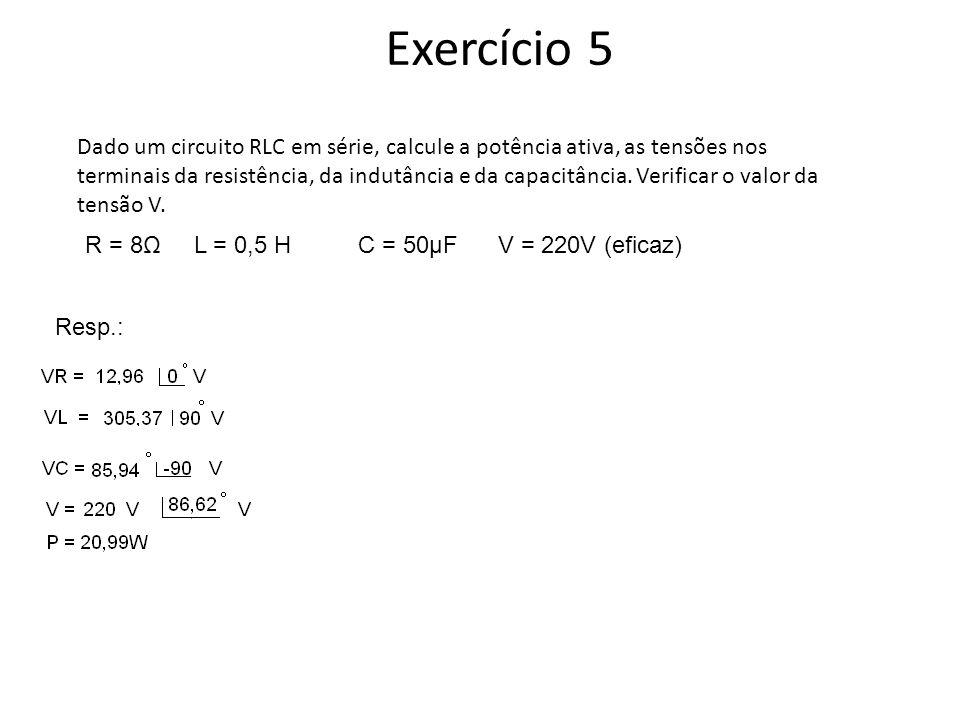 Exercício 5 Dado um circuito RLC em série, calcule a potência ativa, as tensões nos terminais da resistência, da indutância e da capacitância. Verific