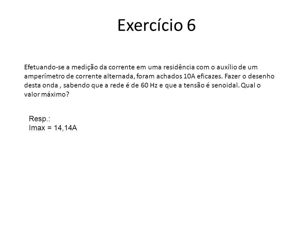 Exercício 6 Efetuando-se a medição da corrente em uma residência com o auxílio de um amperímetro de corrente alternada, foram achados 10A eficazes. Fa