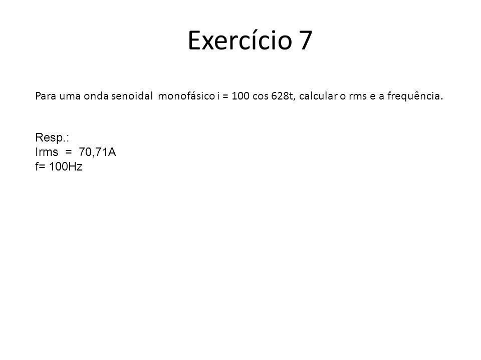 Exercício 7 Para uma onda senoidal monofásico i = 100 cos 628t, calcular o rms e a frequência. Resp.: Irms = 70,71A f= 100Hz