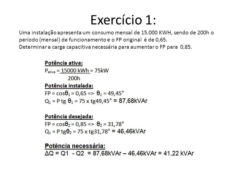 Exercício 1: Uma instalação apresenta um consumo mensal de 15.000 KWH, sendo de 200h o período (mensal) de funcionamento e o FP original é de 0,65. De