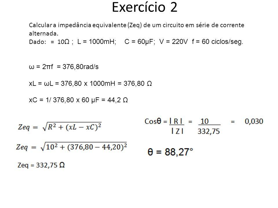 Exercício 2 Calcular a impedância equivalente (Zeq) de um circuito em série de corrente alternada. Dado: = 10 Ω ; L = 1000mH; C = 60μF; V = 220V f = 6