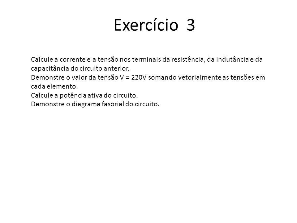 Exercício 3 Calcule a corrente e a tensão nos terminais da resistência, da indutância e da capacitância do circuito anterior.