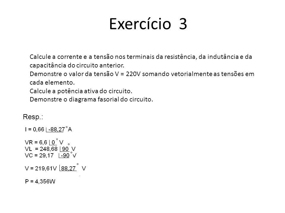 Exercício 3 Calcule a corrente e a tensão nos terminais da resistência, da indutância e da capacitância do circuito anterior. Demonstre o valor da ten