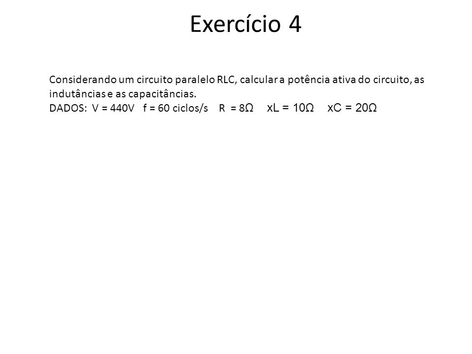 Exercício 4 Considerando um circuito paralelo RLC, calcular a potência ativa do circuito, as indutâncias e as capacitâncias. DADOS: V = 440V f = 60 ci