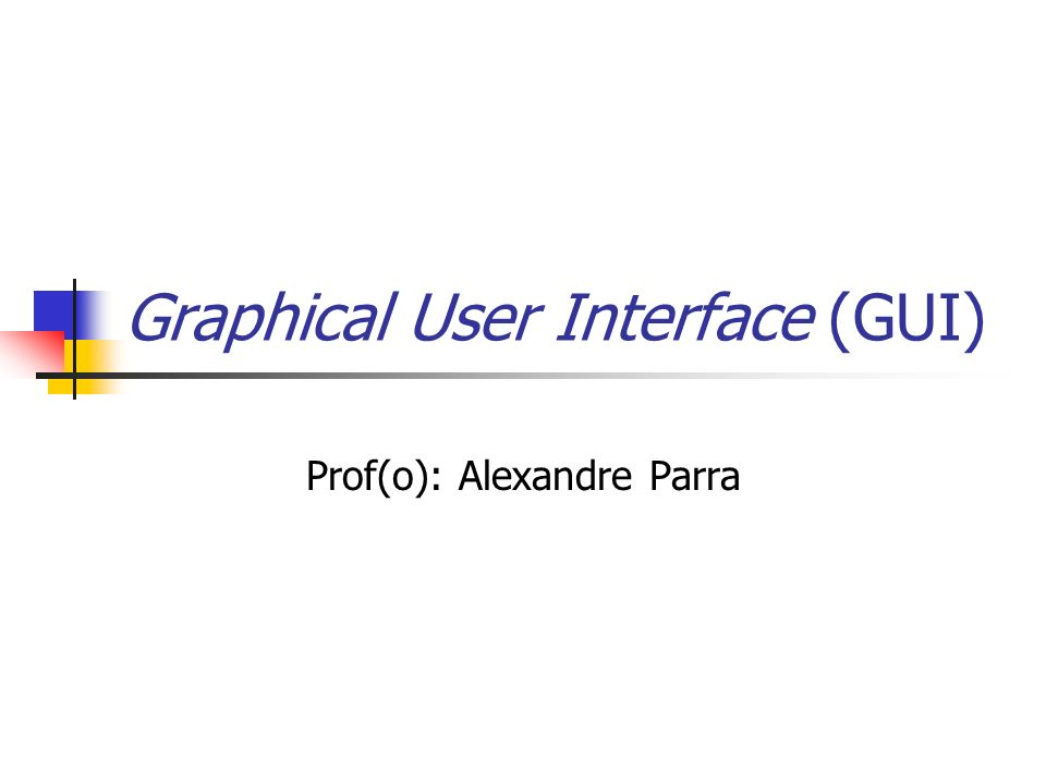 Graphical User Interface (GUI) Prof(o): Alexandre Parra