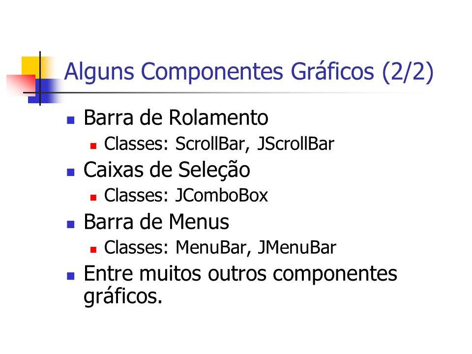 Alguns Componentes Gráficos (2/2) Barra de Rolamento Classes: ScrollBar, JScrollBar Caixas de Seleção Classes: JComboBox Barra de Menus Classes: MenuBar, JMenuBar Entre muitos outros componentes gráficos.