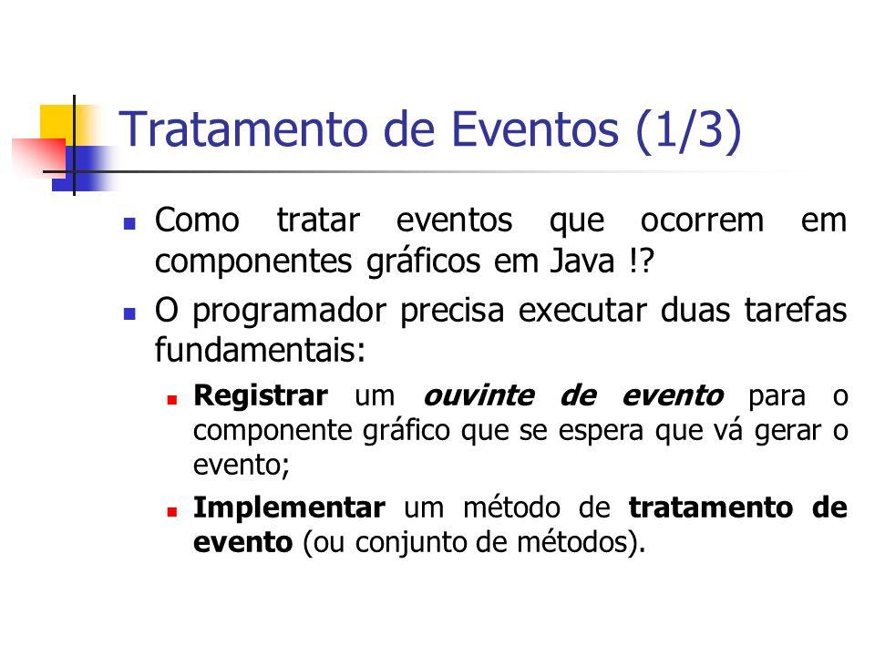 Tratamento de Eventos (1/3) Como tratar eventos que ocorrem em componentes gráficos em Java !? O programador precisa executar duas tarefas fundamentai
