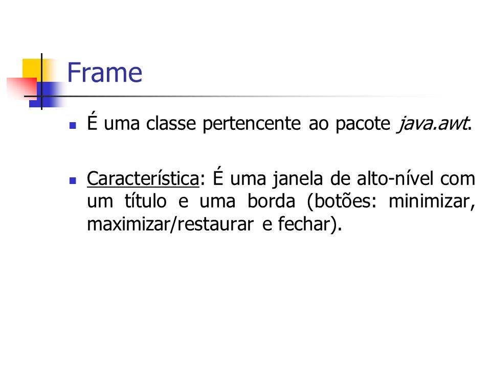 Frame É uma classe pertencente ao pacote java.awt. Característica: É uma janela de alto-nível com um título e uma borda (botões: minimizar, maximizar/