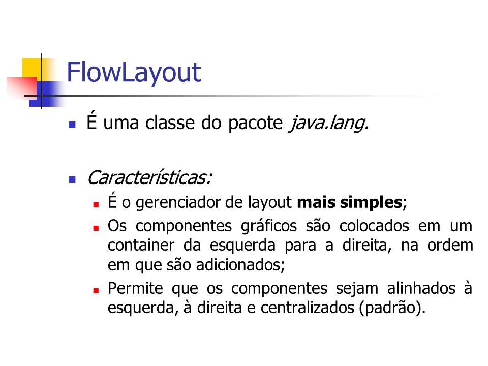 FlowLayout É uma classe do pacote java.lang. Características: É o gerenciador de layout mais simples; Os componentes gráficos são colocados em um cont