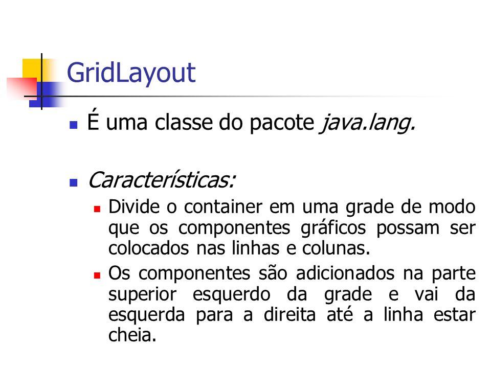 GridLayout É uma classe do pacote java.lang. Características: Divide o container em uma grade de modo que os componentes gráficos possam ser colocados