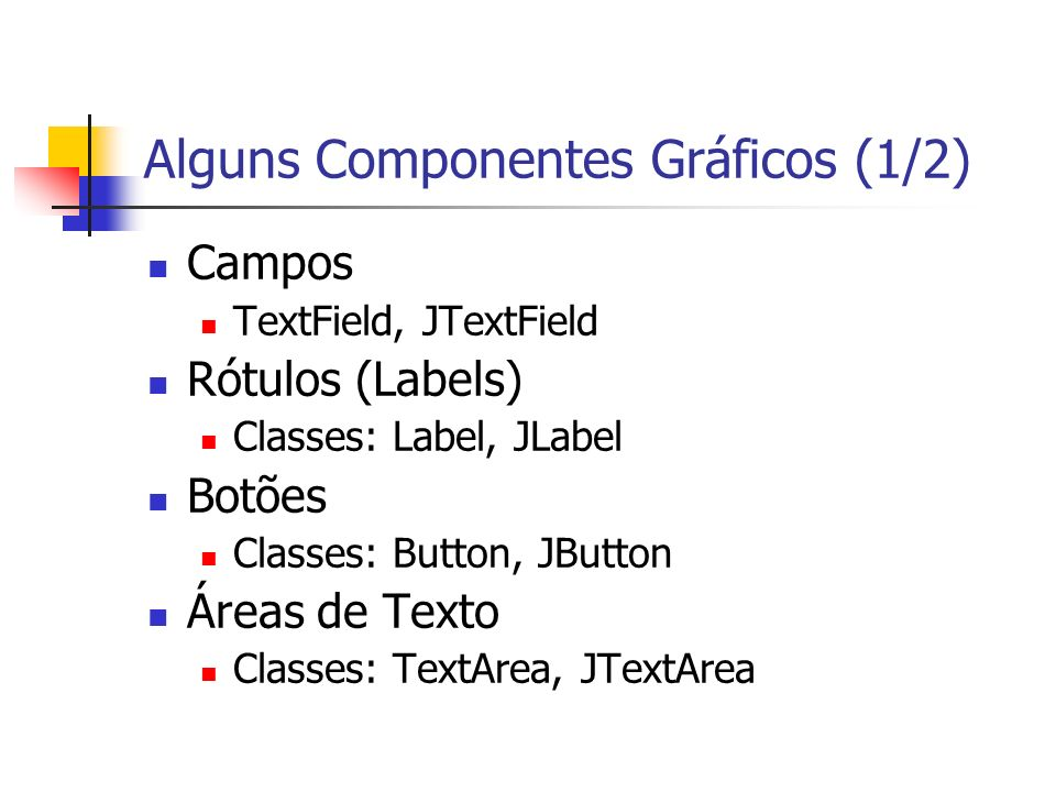 Alguns Componentes Gráficos (1/2) Campos TextField, JTextField Rótulos (Labels) Classes: Label, JLabel Botões Classes: Button, JButton Áreas de Texto Classes: TextArea, JTextArea