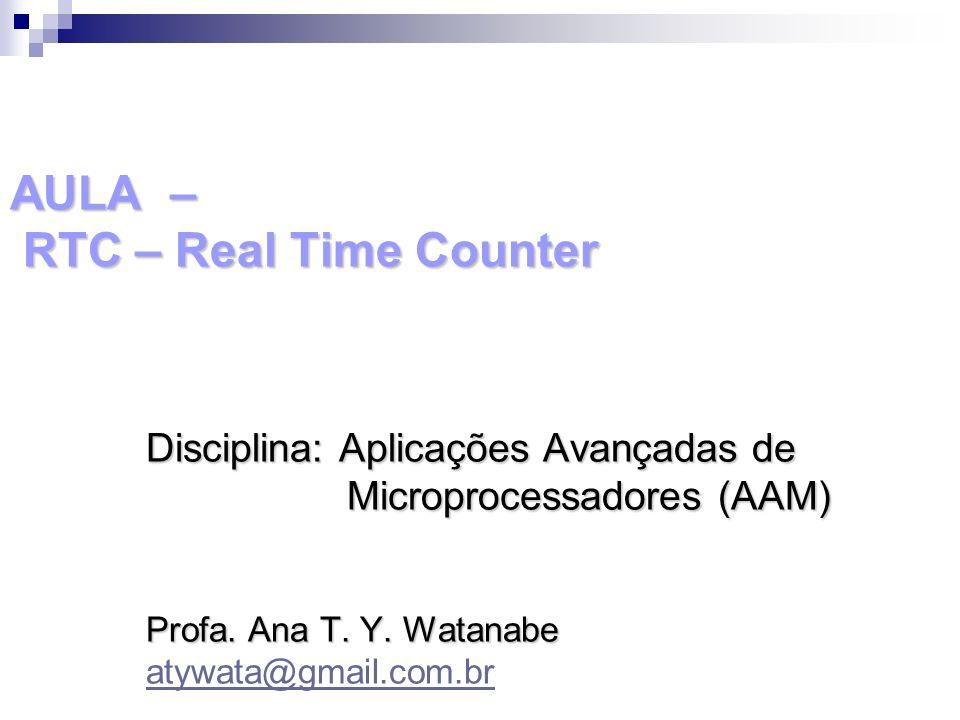 AULA – RTC – Real Time Counter Disciplina: Aplicações Avançadas de Microprocessadores (AAM) Microprocessadores (AAM) Profa. Ana T. Y. Watanabe atywata