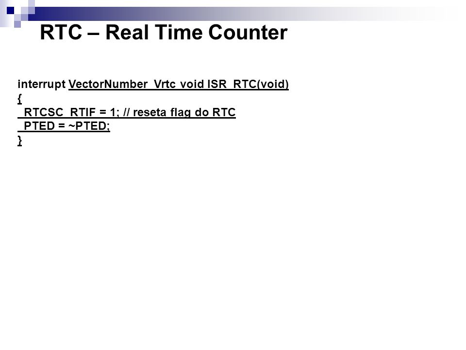 interrupt VectorNumber_Vrtc void ISR_RTC(void) { RTCSC_RTIF = 1; // reseta flag do RTC PTED = ~PTED; } RTC – Real Time Counter