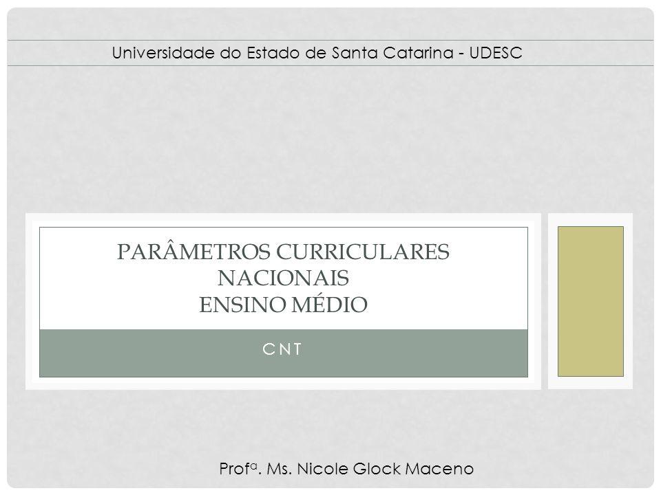 CNT PARÂMETROS CURRICULARES NACIONAIS ENSINO MÉDIO Universidade do Estado de Santa Catarina - UDESC Prof a. Ms. Nicole Glock Maceno