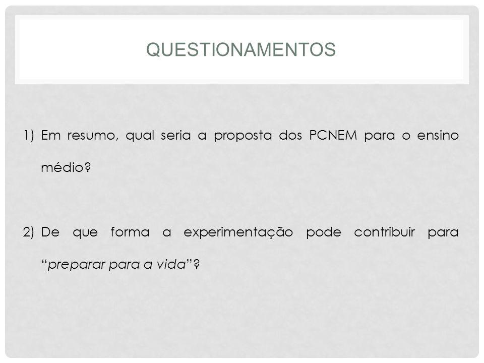 QUESTIONAMENTOS 1)Em resumo, qual seria a proposta dos PCNEM para o ensino médio? 2)De que forma a experimentação pode contribuir parapreparar para a