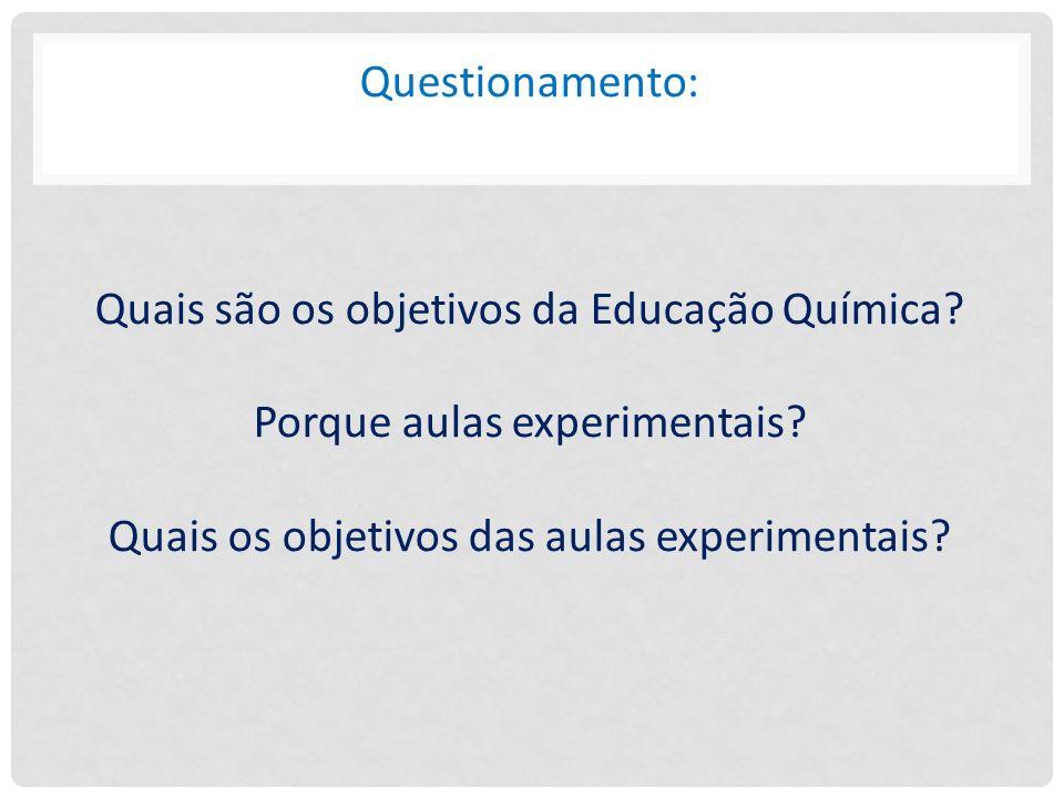 Questionamento: Quais são os objetivos da Educação Química? Porque aulas experimentais? Quais os objetivos das aulas experimentais?