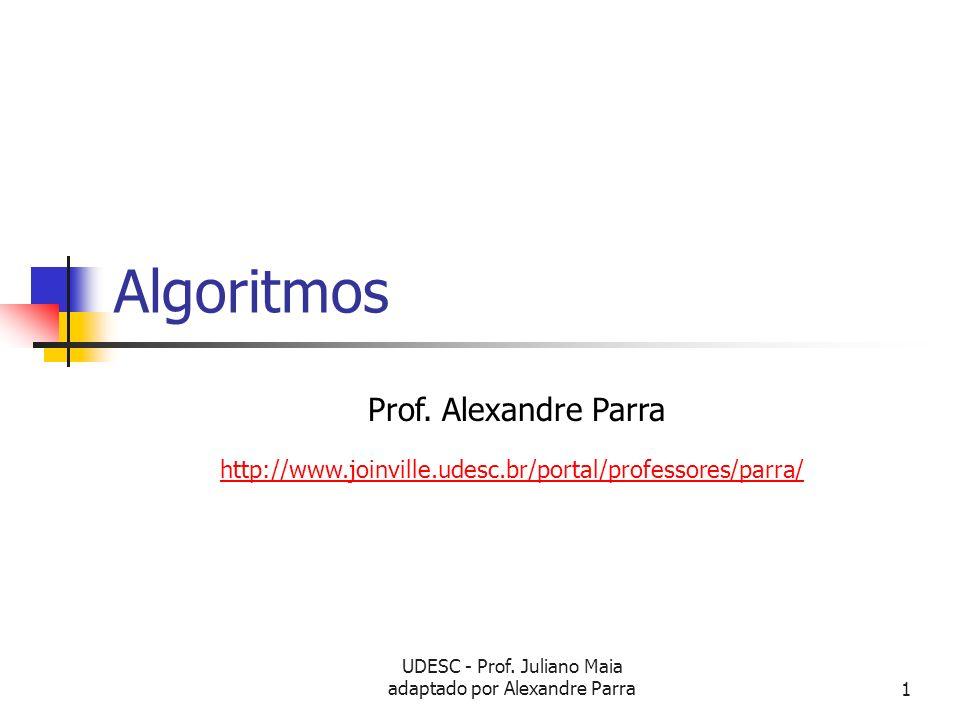 UDESC - Prof. Juliano Maia adaptado por Alexandre Parra1 Algoritmos Prof. Alexandre Parra http://www.joinville.udesc.br/portal/professores/parra/