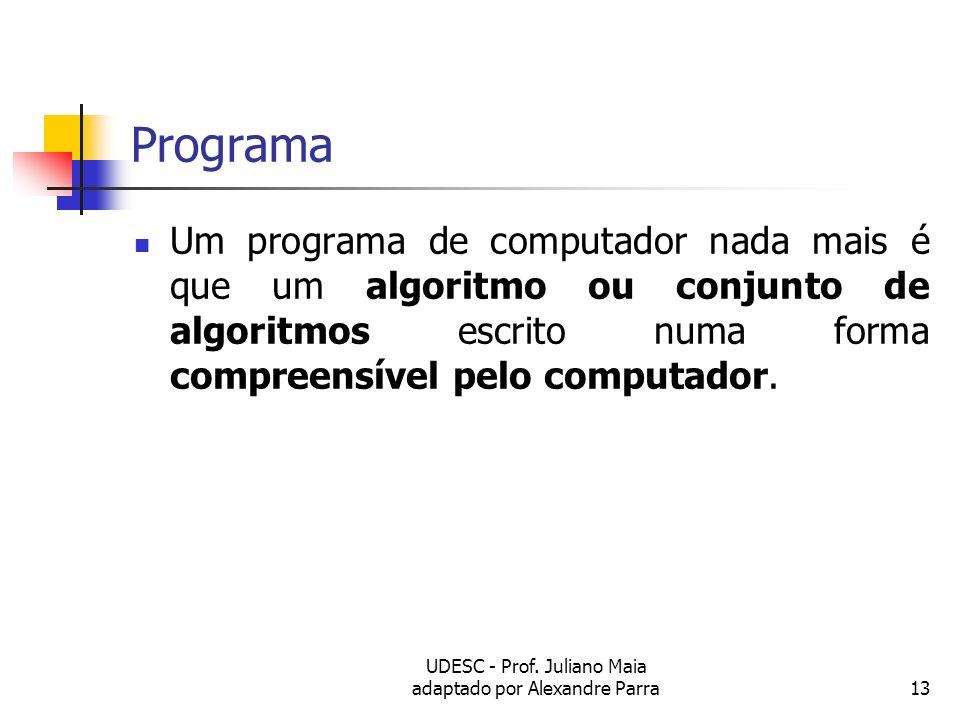 UDESC - Prof. Juliano Maia adaptado por Alexandre Parra13 Programa Um programa de computador nada mais é que um algoritmo ou conjunto de algoritmos es