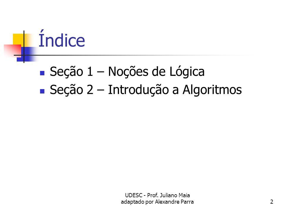 UDESC - Prof. Juliano Maia adaptado por Alexandre Parra2 Índice Seção 1 – Noções de Lógica Seção 2 – Introdução a Algoritmos