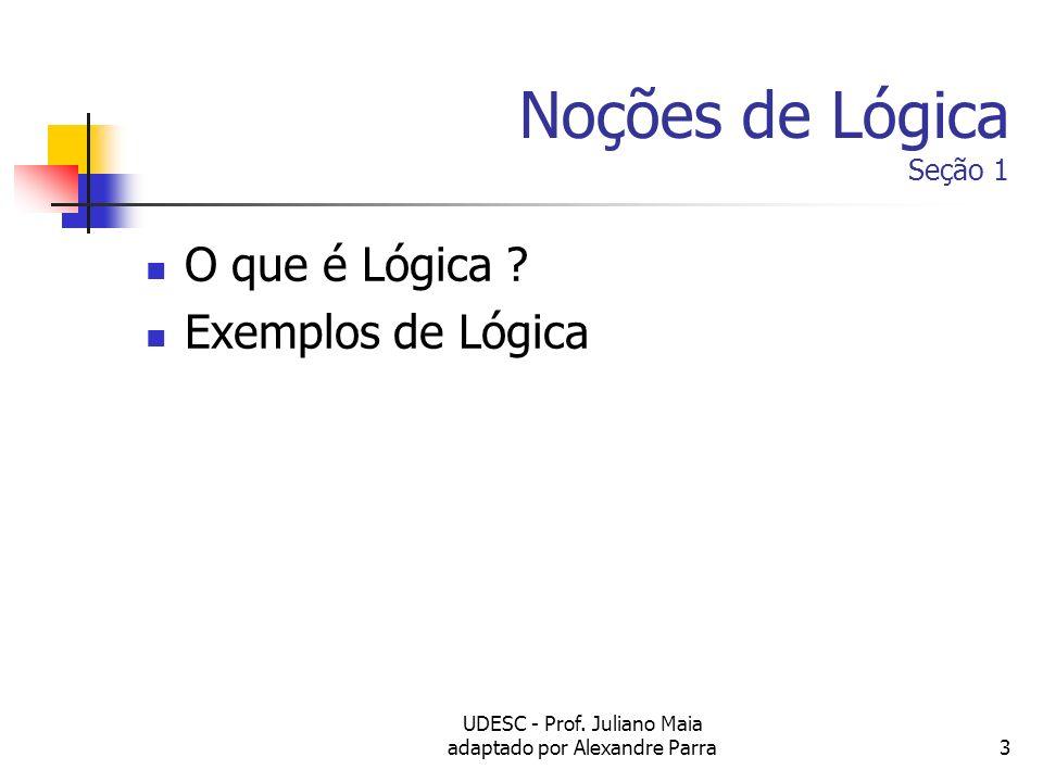 UDESC - Prof. Juliano Maia adaptado por Alexandre Parra3 Noções de Lógica Seção 1 O que é Lógica ? Exemplos de Lógica