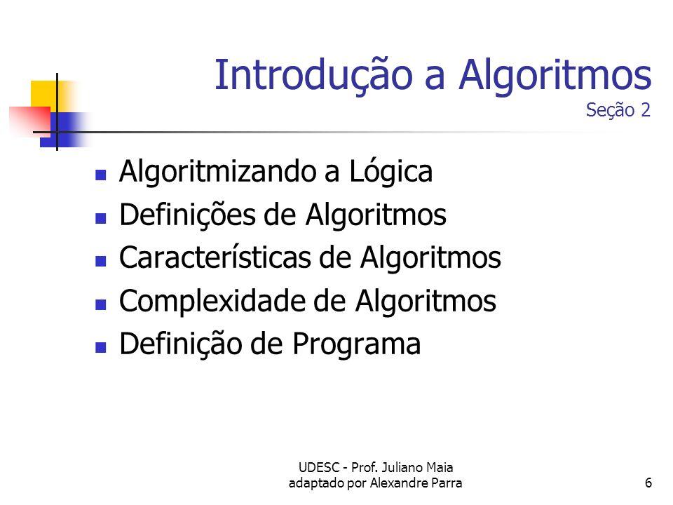 UDESC - Prof. Juliano Maia adaptado por Alexandre Parra6 Introdução a Algoritmos Seção 2 Algoritmizando a Lógica Definições de Algoritmos Característi