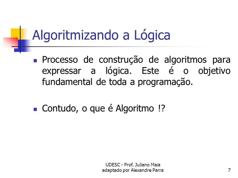 UDESC - Prof. Juliano Maia adaptado por Alexandre Parra7 Algoritmizando a Lógica Processo de construção de algoritmos para expressar a lógica. Este é