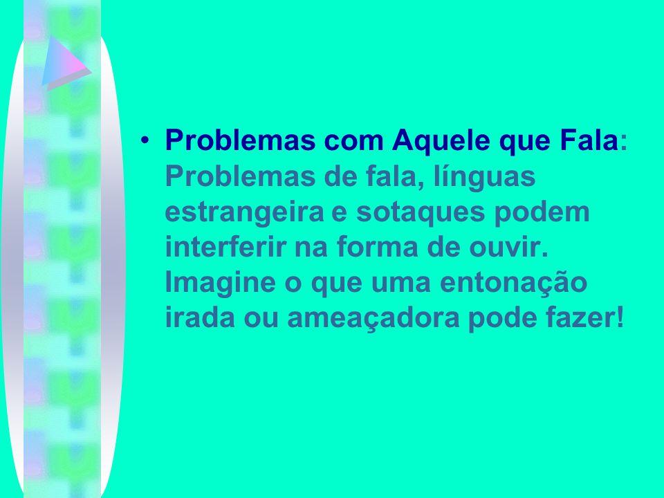 Problemas com Aquele que Fala: Problemas de fala, línguas estrangeira e sotaques podem interferir na forma de ouvir. Imagine o que uma entonação irada