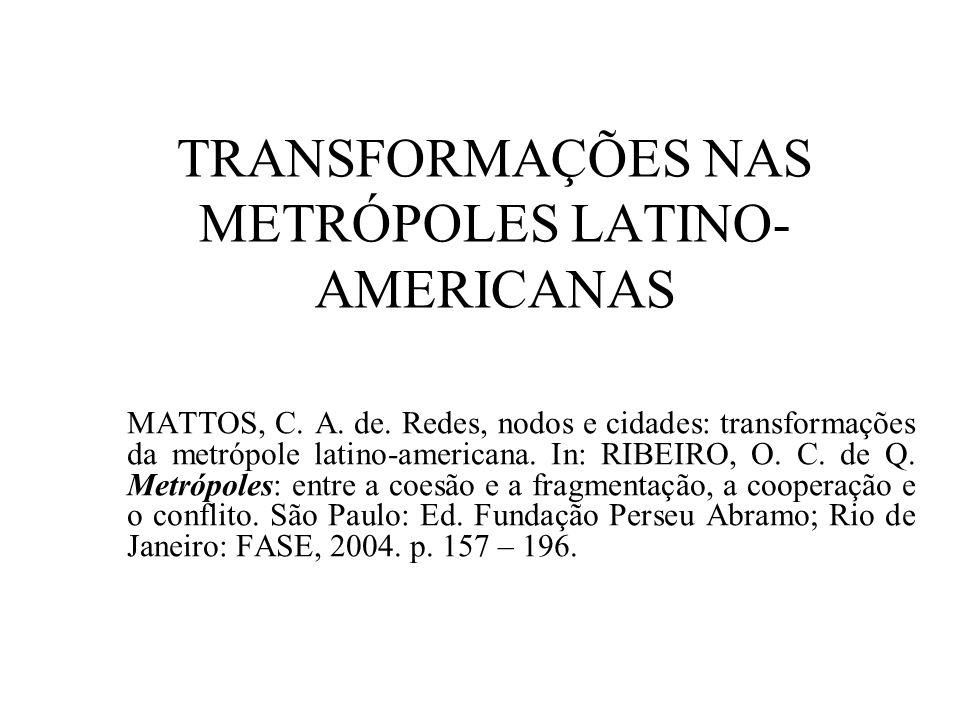 TRANSFORMAÇÕES NAS METRÓPOLES LATINO- AMERICANAS MATTOS, C. A. de. Redes, nodos e cidades: transformações da metrópole latino-americana. In: RIBEIRO,