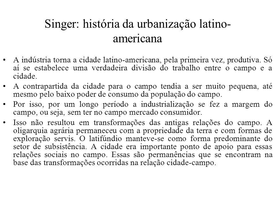 Singer: história da urbanização latino- americana A indústria torna a cidade latino-americana, pela primeira vez, produtiva. Só aí se estabelece uma v