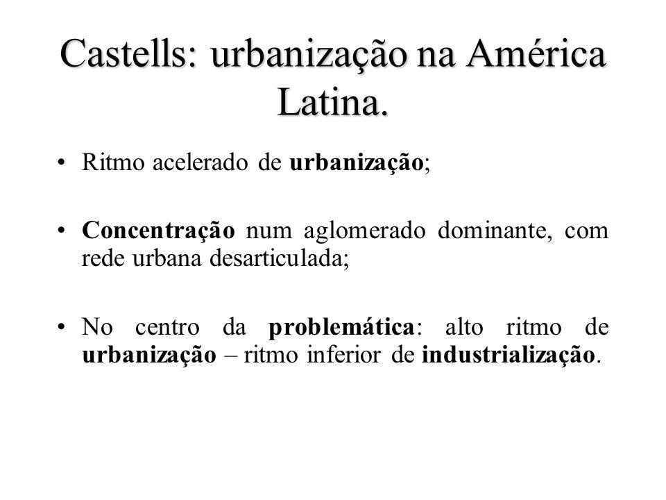 Castells: urbanização na América Latina. Ritmo acelerado de urbanização; Concentração num aglomerado dominante, com rede urbana desarticulada; No cent