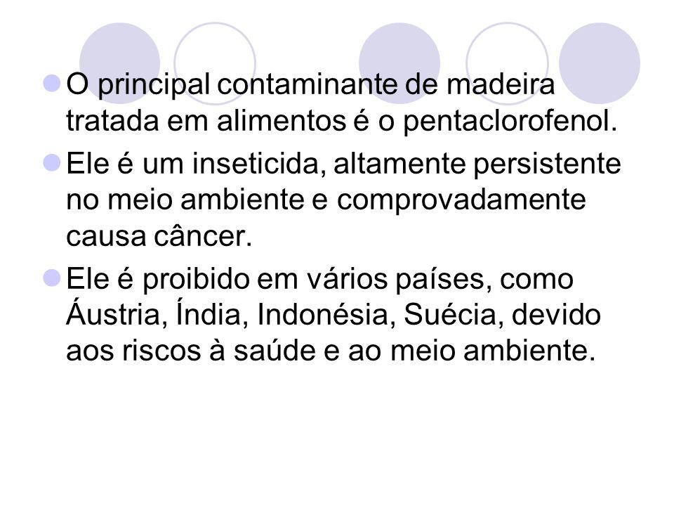 O principal contaminante de madeira tratada em alimentos é o pentaclorofenol. Ele é um inseticida, altamente persistente no meio ambiente e comprovada