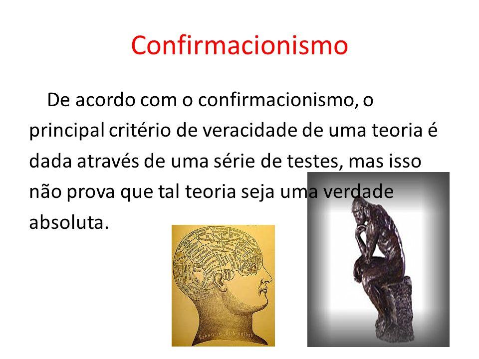Confirmacionismo De acordo com o confirmacionismo, o principal critério de veracidade de uma teoria é dada através de uma série de testes, mas isso nã