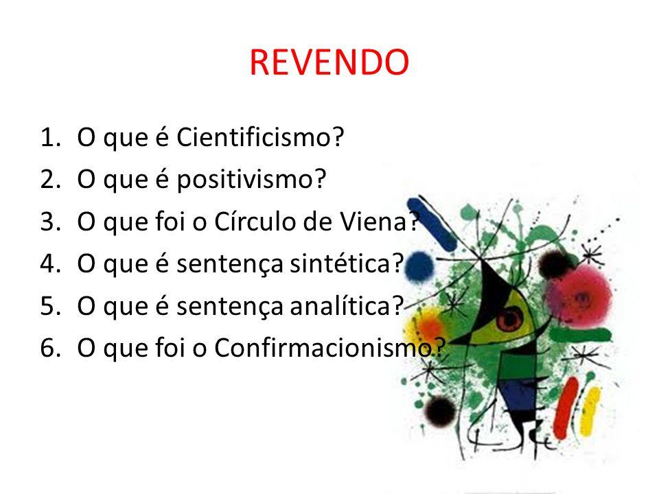 REVENDO 1.O que é Cientificismo? 2.O que é positivismo? 3.O que foi o Círculo de Viena? 4.O que é sentença sintética? 5.O que é sentença analítica? 6.