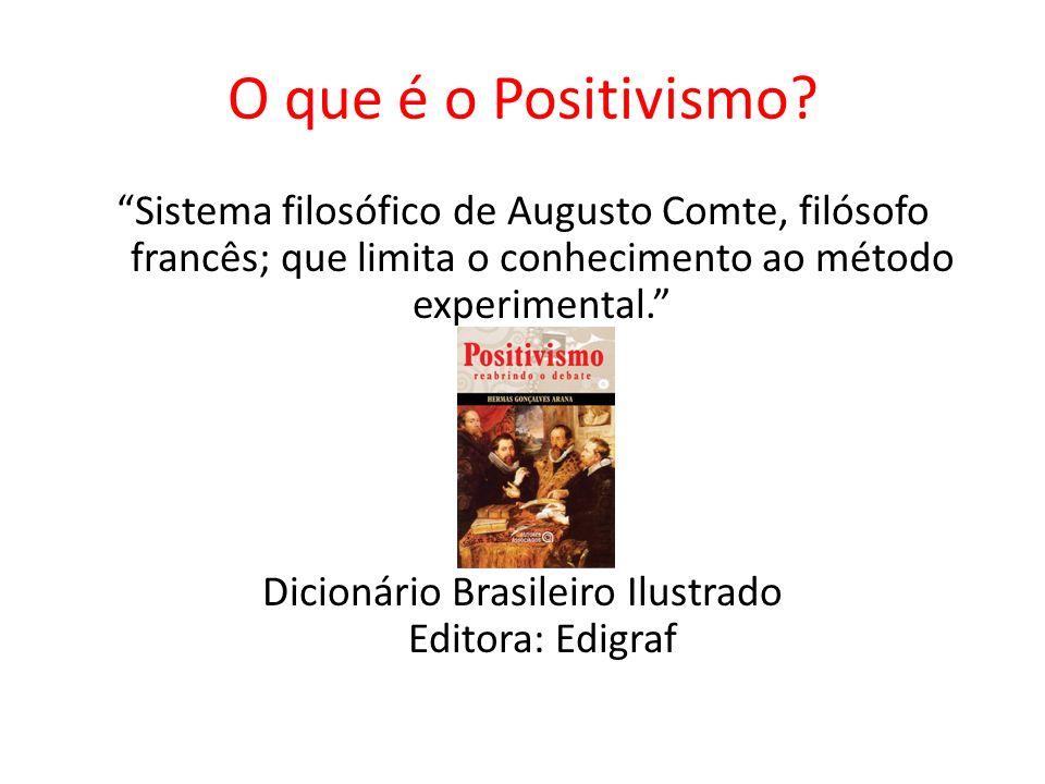 O que é o Positivismo? Sistema filosófico de Augusto Comte, filósofo francês; que limita o conhecimento ao método experimental. Dicionário Brasileiro