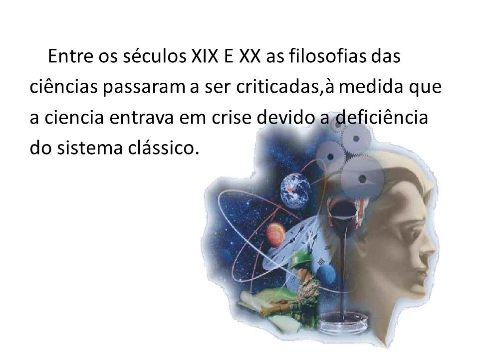Entre os séculos XIX E XX as filosofias das ciências passaram a ser criticadas,à medida que a ciencia entrava em crise devido a deficiência do sistema