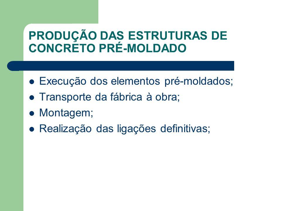 PRODUÇÃO DAS ESTRUTURAS DE CONCRETO PRÉ-MOLDADO Execução dos elementos pré-moldados; Transporte da fábrica à obra; Montagem; Realização das ligações d