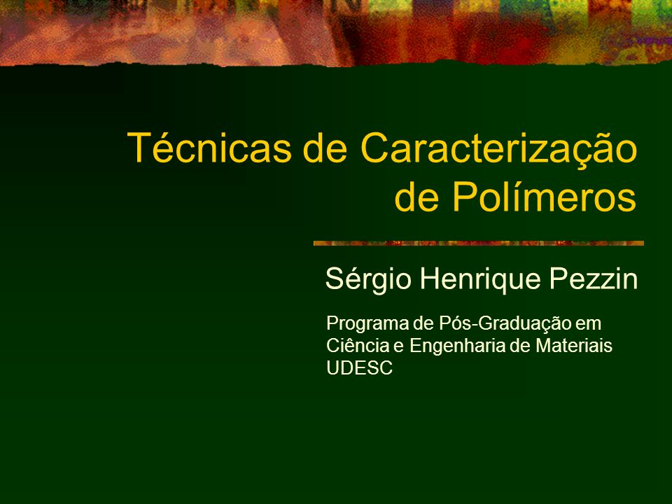Técnicas de Caracterização de Polímeros Sérgio Henrique Pezzin Programa de Pós-Graduação em Ciência e Engenharia de Materiais UDESC