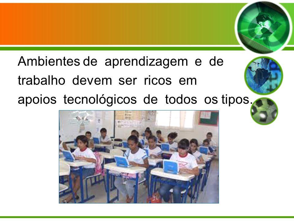 Ambientes de aprendizagem e de trabalho devem ser ricos em apoios tecnológicos de todos os tipos.