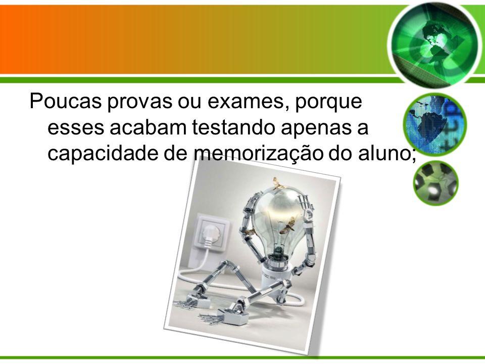 Poucas provas ou exames, porque esses acabam testando apenas a capacidade de memorização do aluno;