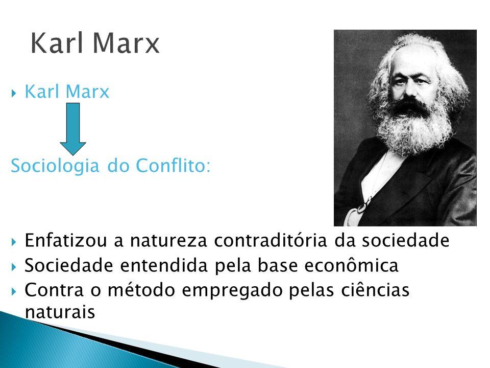 Karl Marx Sociologia do Conflito: Enfatizou a natureza contraditória da sociedade Sociedade entendida pela base econômica Contra o método empregado pe