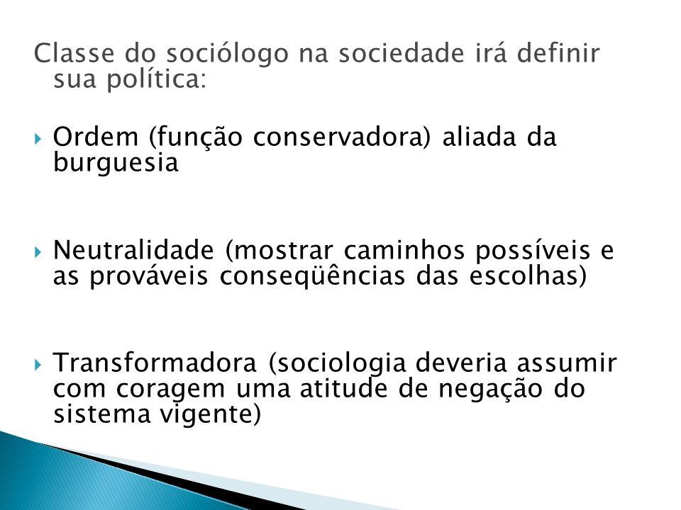 Classe do sociólogo na sociedade irá definir sua política: Ordem (função conservadora) aliada da burguesia Neutralidade (mostrar caminhos possíveis e