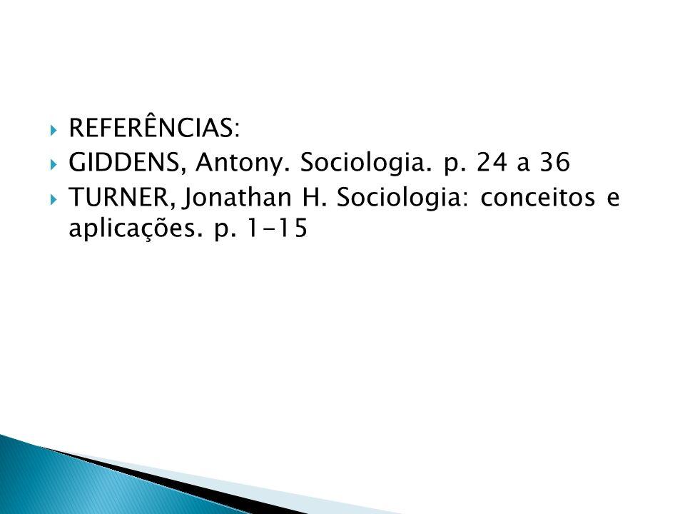 REFERÊNCIAS: GIDDENS, Antony. Sociologia. p. 24 a 36 TURNER, Jonathan H. Sociologia: conceitos e aplicações. p. 1-15