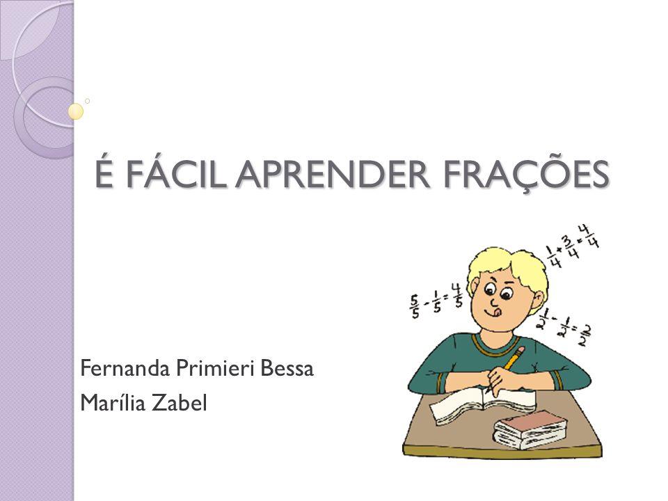 É FÁCIL APRENDER FRAÇÕES Fernanda Primieri Bessa Marília Zabel