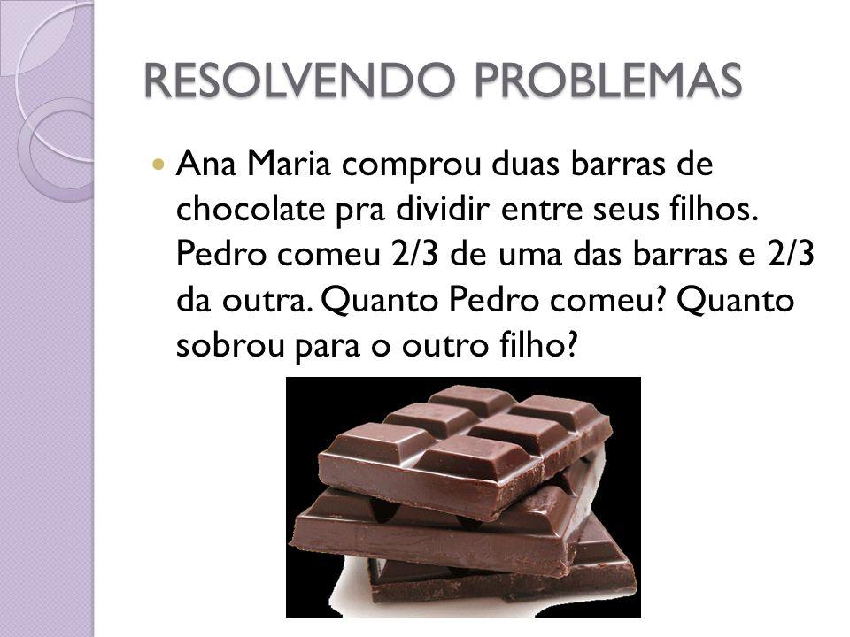 RESOLVENDO PROBLEMAS Ana Maria comprou duas barras de chocolate pra dividir entre seus filhos. Pedro comeu 2/3 de uma das barras e 2/3 da outra. Quant