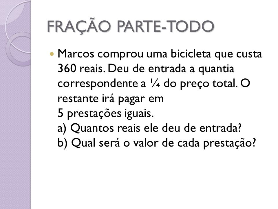 FRAÇÃO PARTE-TODO Marcos comprou uma bicicleta que custa 360 reais. Deu de entrada a quantia correspondente a ¼ do preço total. O restante irá pagar e